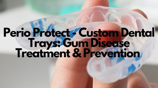 Perio Protect - Custom Dental Trays in Gurnee & Park City Illinois Treat Gum Disease